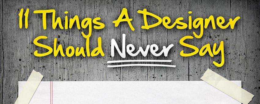 11 Things A Designer Should Never Say